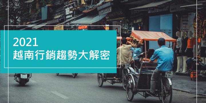 【南向情報站】前進東南亞矽谷-越南行銷趨勢大解密